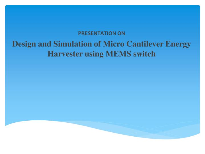 presentation on design and simulation of m icro c antilever energy h arvester u sing mems switch n.