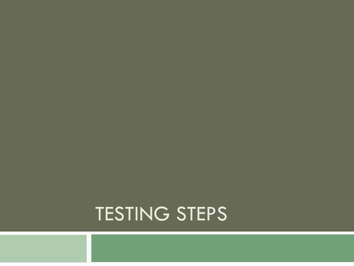 Testing steps