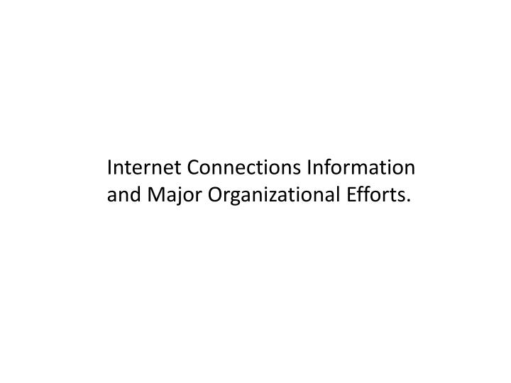 Internet Connections Information and Major Organizational Efforts.