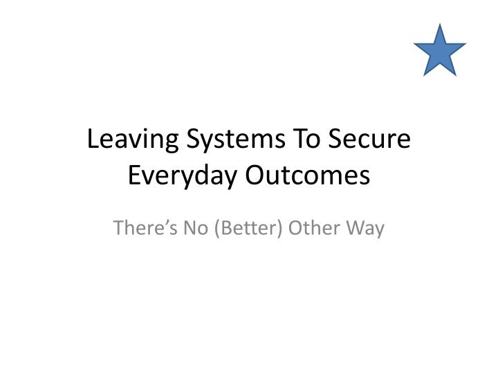 leaving systems to secure everyday outcomes n.