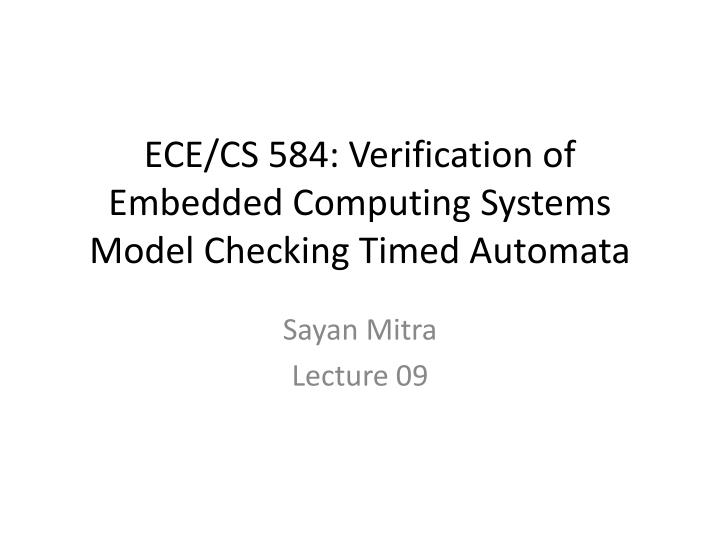 ece cs 584 verification of embedded computing systems model checking timed automata n.