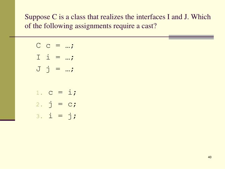 Suppose C is a class that realizes the interfaces I and J. Which of the following assignments require a cast?