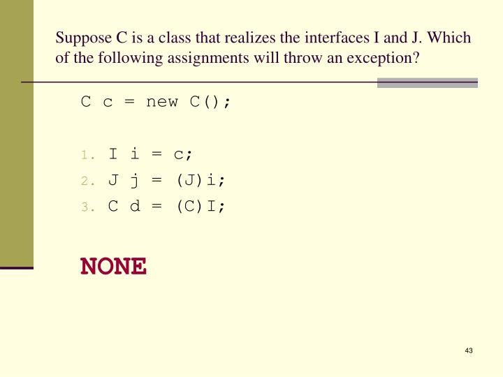 Suppose C is a class that realizes the interfaces I and J. Which of the following assignments will throw an exception?