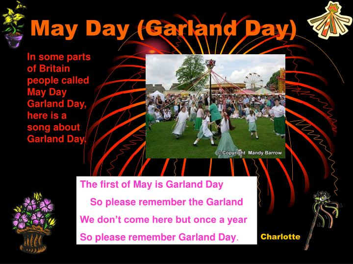 In some parts of Britain people called May Day Garland Day, here is a song about Garland Day.