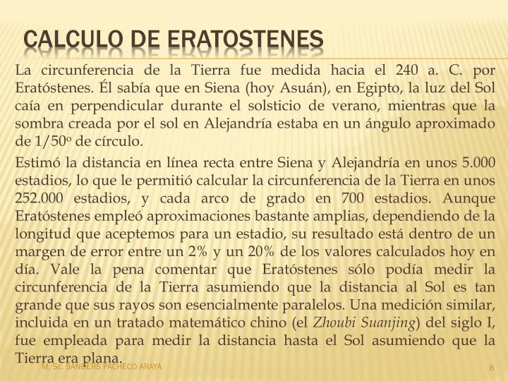 La circunferencia de la Tierra fue medida hacia el 240a.C. por Eratóstenes. Él sabía que en Siena (hoy Asuán), en Egipto, la luz del Sol caía en perpendicular durante el solsticio de verano, mientras que la sombra creada por el sol en Alejandría estaba en un ángulo aproximado de