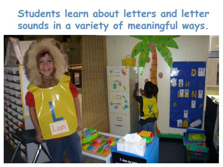 Students learn about letters and letter sounds in a variety of meaningful ways.
