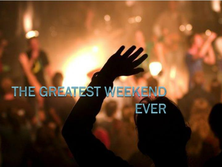 the greatest weekend ever n.