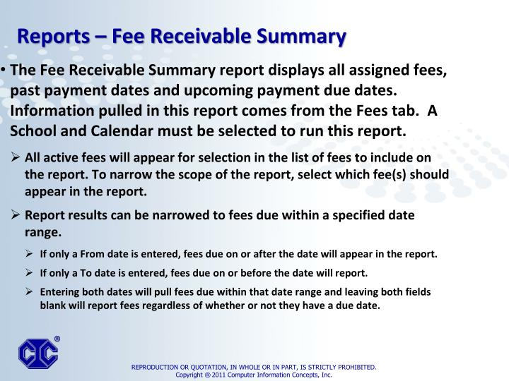 The Fee Receivable Summary report displays all assigned fees, past payment dates and upcoming payment due dates. Information pulled in this report comes from the Fees tab.  A School and Calendar must be selected to run this report.