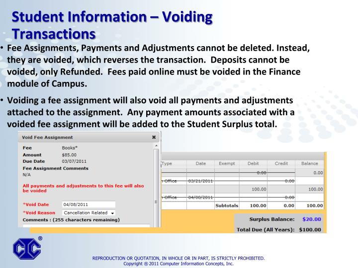 Fee Assignments, Payments and Adjustments cannot be deleted. Instead, they are voided, which reverses the transaction.  Deposits cannot be voided, only Refunded.  Fees paid online must be voided in the Finance module of Campus.