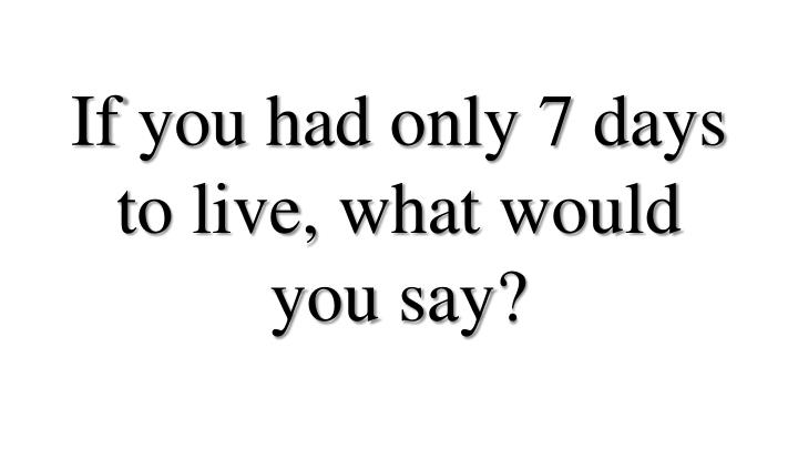 if you had only 7 days to live what would you say n.