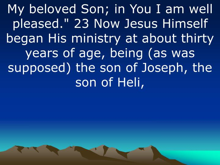 "My beloved Son; in You I am well pleased."" 23 Now Jesus Himself began His ministry at about thirty years of age, being (as was supposed) the son of Joseph, the son of"