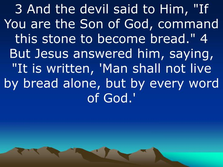 "3 And the devil said to Him, ""If You are the Son of God, command this stone to become bread."" 4 But Jesus answered him, saying, ""It is written, 'Man shall not live by bread alone, but by every word of God.'"
