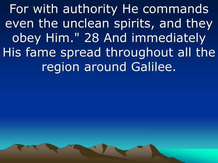 "For with authority He commands even the unclean spirits, and they obey Him."" 28 And immediately His fame spread throughout all the region around Galilee."