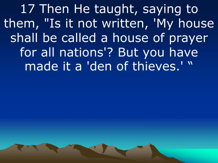"17 Then He taught, saying to them, ""Is it not written, 'My house shall be called a house of prayer for all nations'? But you have made it a 'den of thieves.'"