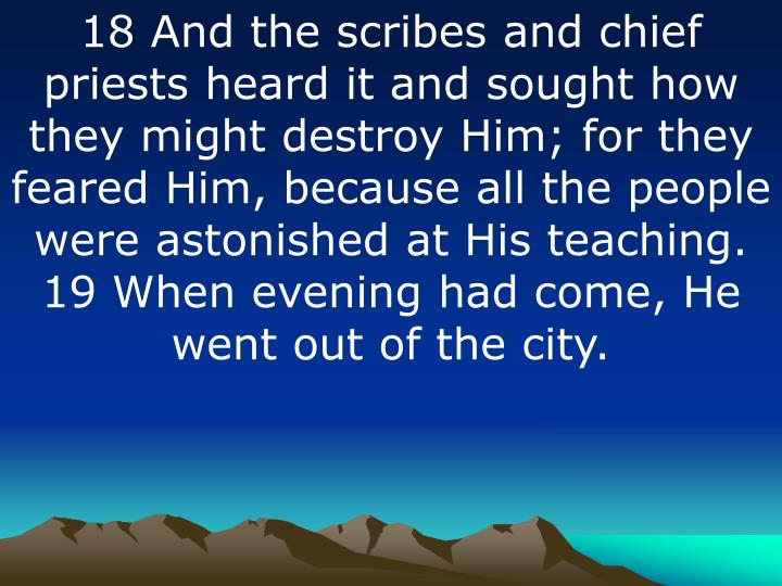 18 And the scribes and chief priests heard it and sought how they might destroy Him; for they feared Him, because all the people were astonished at His teaching. 19 When evening had come, He went out of the city.