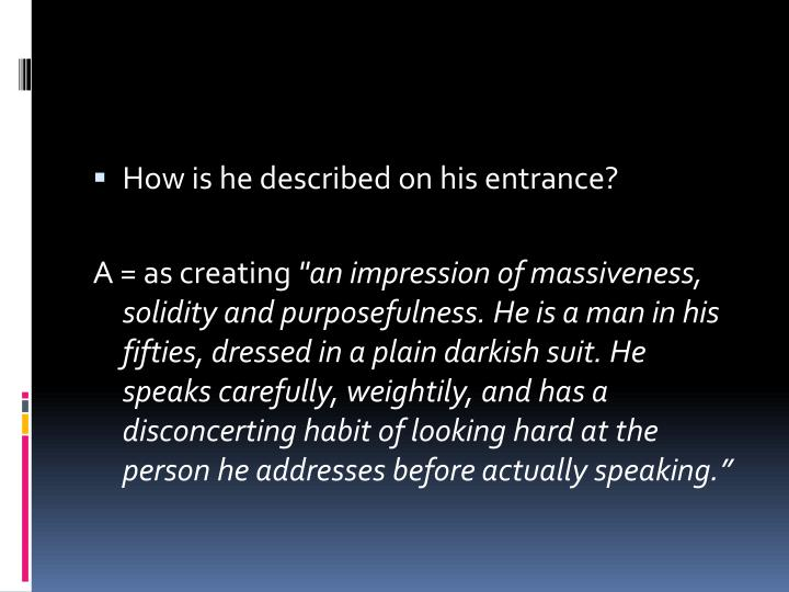 an analysis of inspector gooles entrance Upon his entrance he creates, at once an impression of massiveness, solidity and purposefulness(pg11) the inspector continues to create this impression as he progresses through his speeches and through his interrogation of the family.