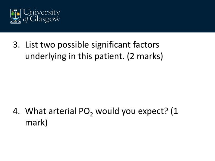 List two possible significant factors underlying in this patient. (2 marks)