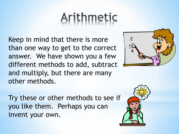 Keep in mind that there is more than one way to get to the correct answer.  We have shown you a few different methods to add, subtract and multiply, but there are many other methods.
