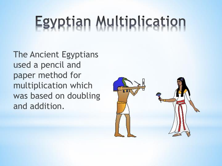 The Ancient Egyptians used a pencil and paper method for multiplication which was based on doubling and addition.