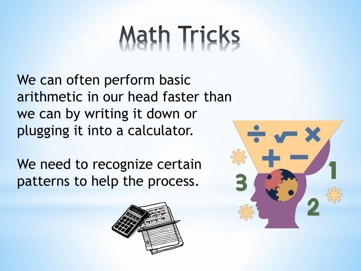 We can often perform basic arithmetic in our head faster than we can by writing it down or plugging it into a calculator.