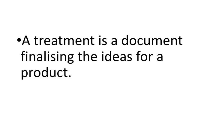 A treatment is a document finalising the ideas for a product.