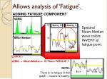 allows analysis of fatigue