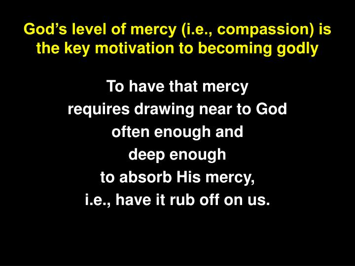 God's level of mercy (i.e., compassion) is the key motivation to becoming godly