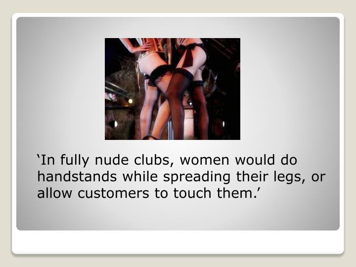 'In fully nude clubs, women would do handstands while spreading their legs, or allow customers to touch them.'