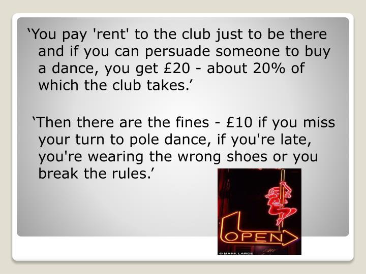 'You pay 'rent' to the club just to be there and if you can persuade someone to buy a dance, you get £20 - about 20% of which the club takes.'