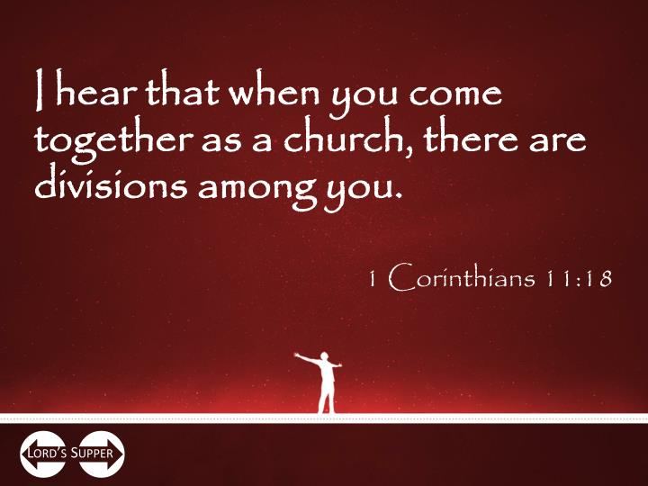 I hear that when you come together as a church, there are divisions among you.