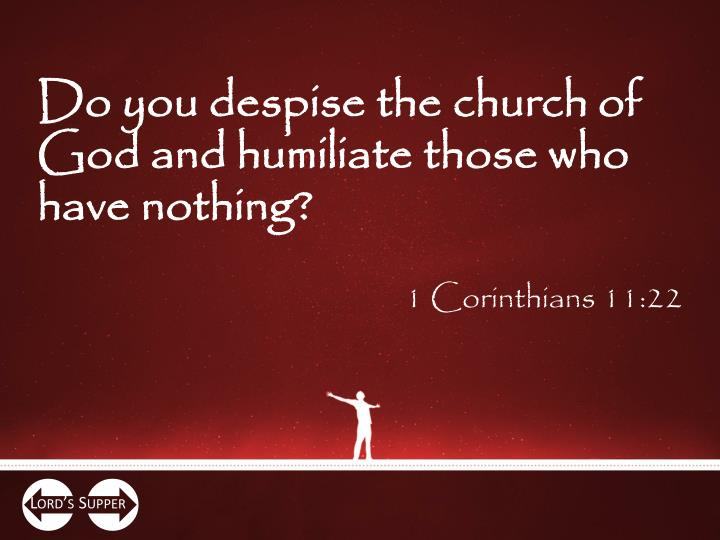 Do you despise the church of God and humiliate those who have nothing?