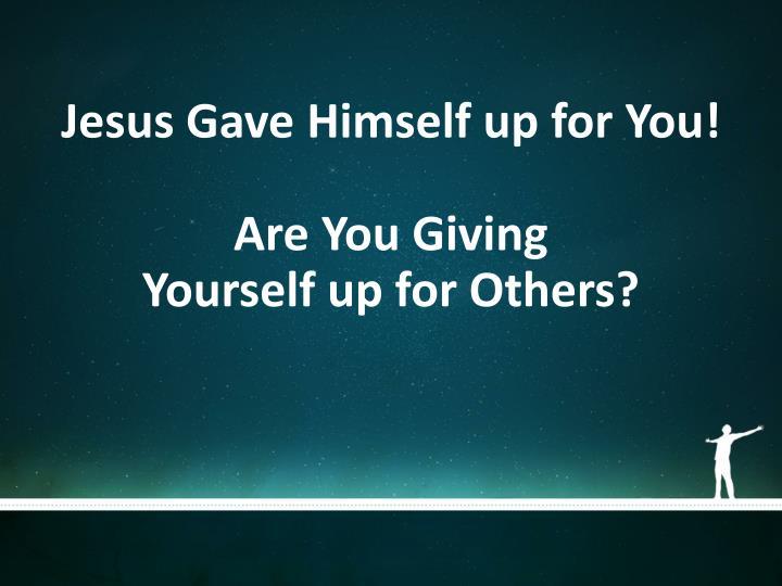 Jesus Gave Himself up for You!