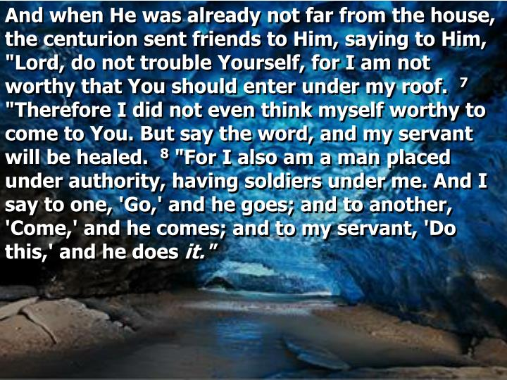 "And when He was already not far from the house, the centurion sent friends to Him, saying to Him, ""Lord, do not trouble Yourself, for I am not worthy that You should enter under my roof."
