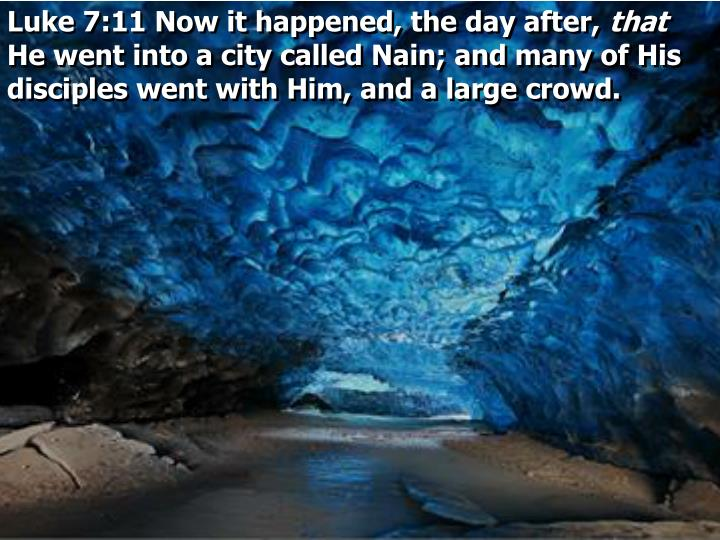Luke 7:11 Now it happened, the day after,