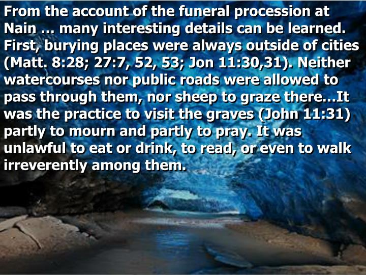 From the account of the funeral procession at Nain … many interesting details can be learned. First, burying places were always outside of cities (Matt. 8:28; 27:7, 52, 53; Jon 11:30,31). Neither watercourses nor public roads were allowed to pass through them, nor sheep to graze there…It was the practice to visit the graves (John 11:31) partly to mourn and partly to pray. It was unlawful to eat or drink, to read, or even to walk irreverently among them.