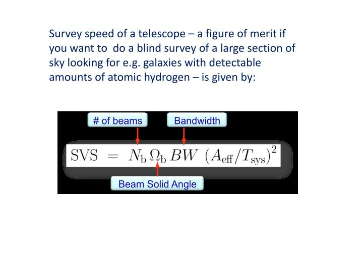 Survey speed of a telescope – a figure of merit if you want to  do a blind survey of a large section of sky looking for e.g. galaxies with detectable amounts of atomic hydrogen – is given by: