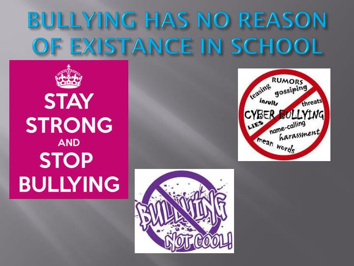 BULLYING HAS NO REASON OF EXISTANCE IN SCHOOL