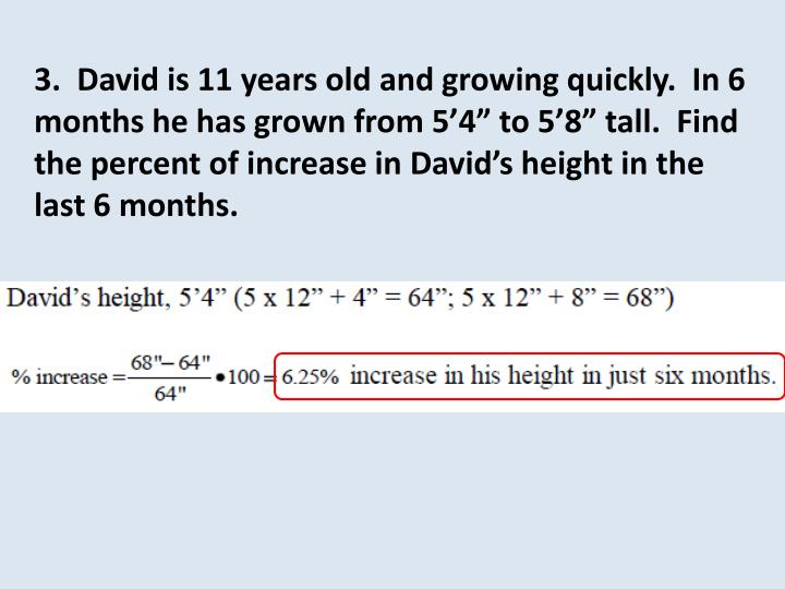 """3.  David is 11 years old and growing quickly.  In 6 months he has grown from 5'4"""" to 5'8"""" tall.  Find the percent of increase in David's height in the last 6 months."""