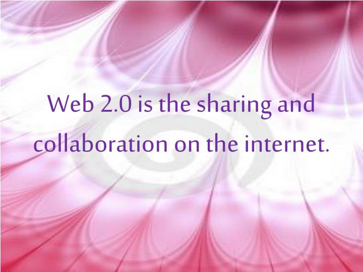 Web 2.0 is the sharing and collaboration on the internet.