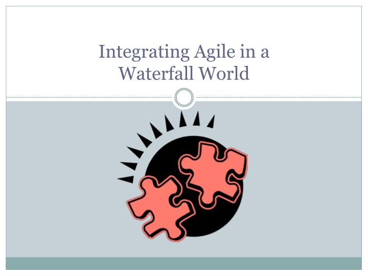 integrating agile in a waterfall world n.