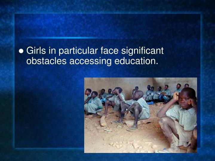 Girls in particular face significant obstacles accessing education.