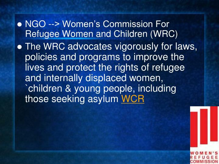 NGO --> Women's Commission For Refugee Women and Children (WRC)