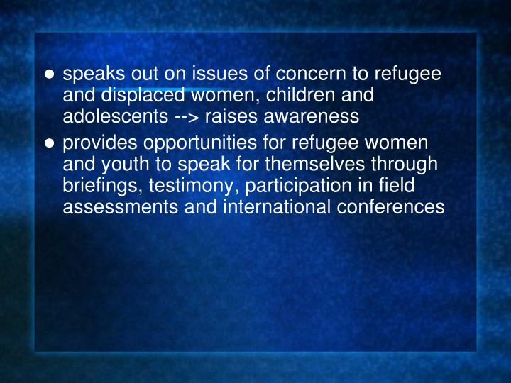 speaks out on issues of concern to refugee and displaced women, children and adolescents --> raises awareness