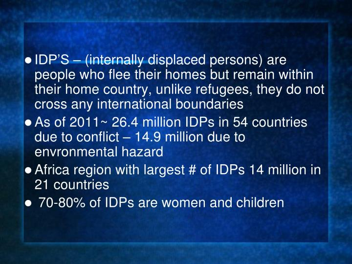 IDP'S – (internally displaced persons) are people who flee their homes but remain within their home country, unlike refugees, they do not cross any international boundaries