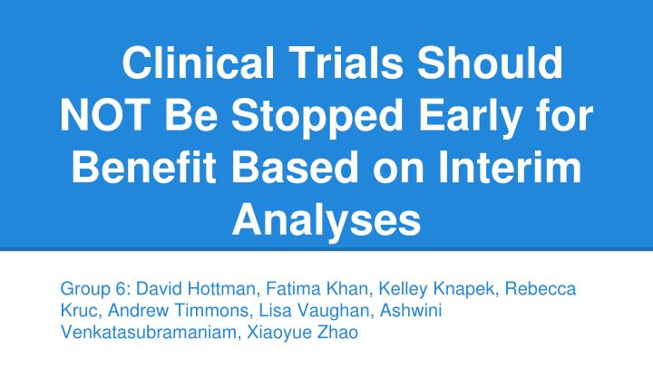 clinical trials should not be stopped early for benefit based on interim analyses n.