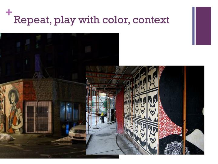 Repeat, play with color, context