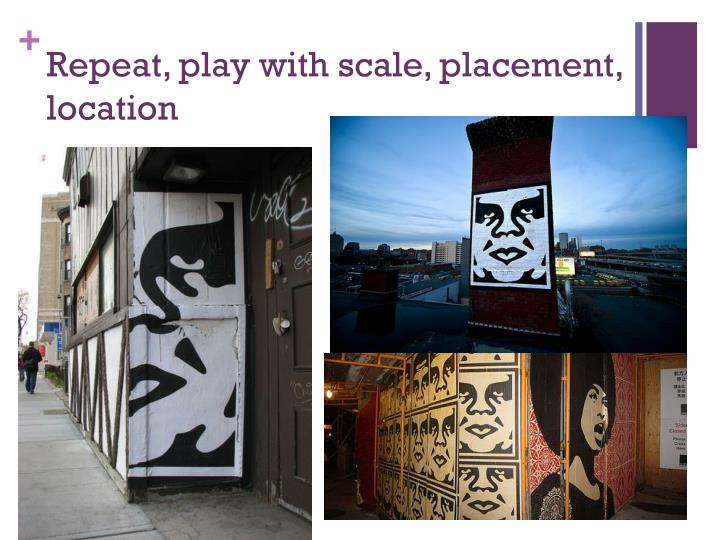 Repeat, play with scale, placement, location