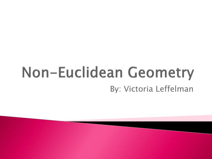 geometry euclidean and non euclidean Euclid as cultural icon euclidean geometry was considered the apex of intellectual achievement for about 2000 years it was the standard of excellence and model for math and science.