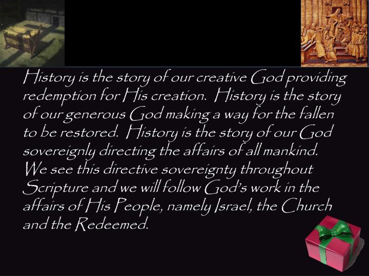 History is the story of our creative God providing redemption for His creation.  History is the stor...