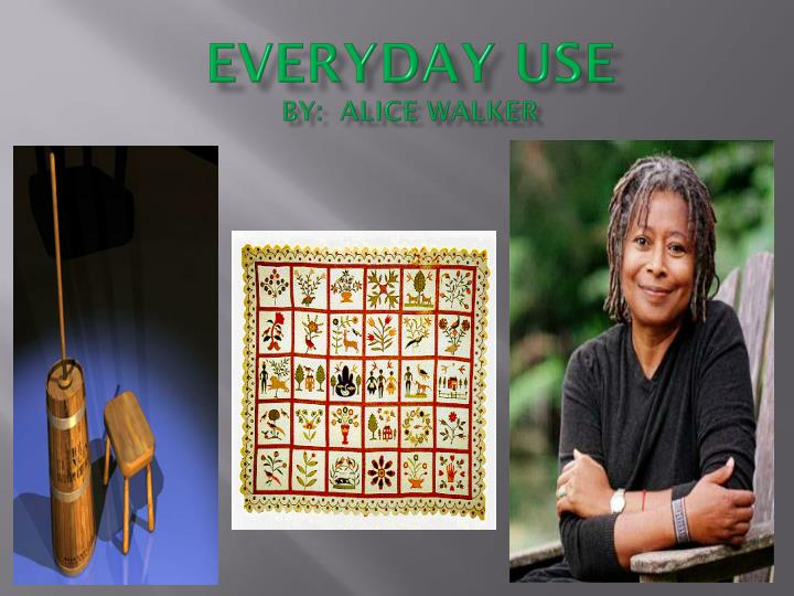 everyday use by alice walker Could alice walker be using dee as a way to look back at her own transformation and education summary and analysis of everyday use.